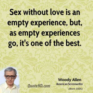 Sex without love is an empty experience, but, as empty experiences go ...