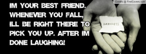 Im your best friend. Whenever you fall, I'll be right there to pick ...