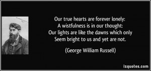 Our true hearts are forever lonely: A wistfulness is in our thought ...