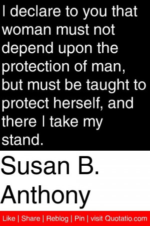 Susan B. Anthony - I declare to you that woman must not depend upon ...