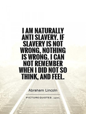 am naturally anti slavery. If slavery is not wrong, nothing is wrong ...
