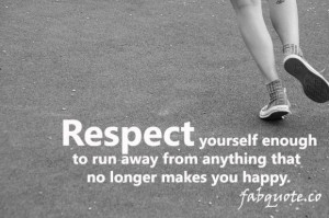 Respect Youself Enough To Run Away From Anything That No Longer Makes ...