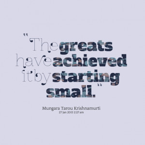 Quotes Picture: the greats have achieved it by starting small