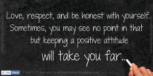 Love, respect, and be honest with yourself. Sometimes, you may see no ...