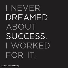 never dreamed about success, I worked for it. -Estée Lauder More