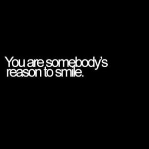 You Are Somebody Reason To Smile