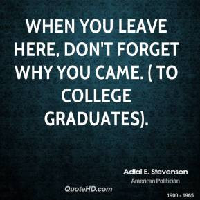 ... stevenson-quote-when-you-leave-here-dont-forget-why-you-came.jpg