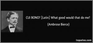 CUI BONO? [Latin] What good would that do me? - Ambrose Bierce