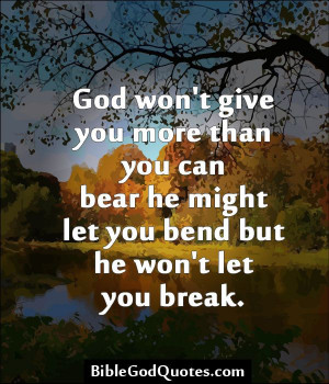 God won't give you more than you can bear he might let you bend but he ...