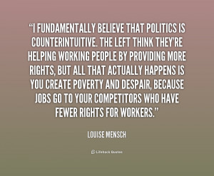 fundamentally believe that politics is counterintuitive. The left ...