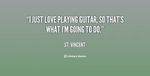"""just love playing guitar, so that's what I'm going to do."""""""