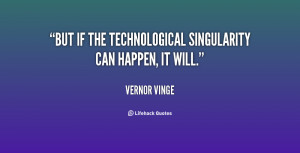 But if the technological Singularity can happen, it will.""