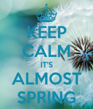 KEEP CALM IT'S ALMOST SPRING