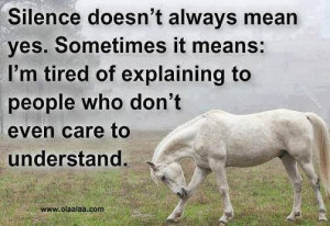 Silence doesn't always mean yes. Sometimes it means : I'm tired of ...