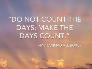 "Do not count the days; make the days count."" -Muhammad Ali, Boxer"
