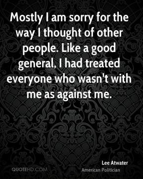 Lee Atwater - Mostly I am sorry for the way I thought of other people ...