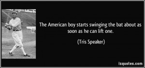 ... swinging the bat about as soon as he can lift one. - Tris Speaker