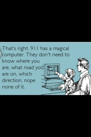 911 dispatcher haha happens all the time. im right here
