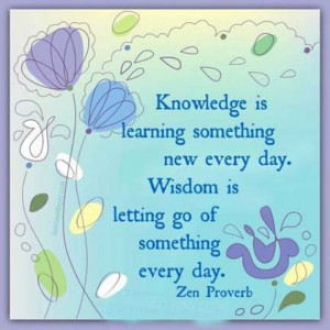 Knowledge is learning something every day. Wisdom is letting go of ...