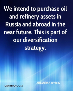 We intend to purchase oil and refinery assets in Russia and abroad in