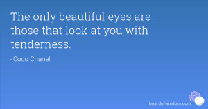 The only beautiful eyes are those that look at you with tenderness.