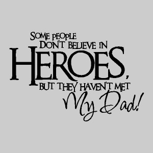 Some people don't believe in heroes....Father Wall Quotes Wall ...