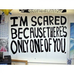 scared because there's only one of you.