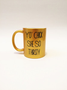 Yo Chick She So Thirsty, Funny Mug, Funny Gift, Quotes, Funny Coffee ...
