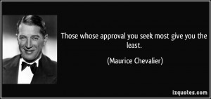 Those whose approval you seek most give you the least. - Maurice ...