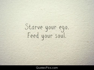 Starve your ego, feed your soul – Anonymous