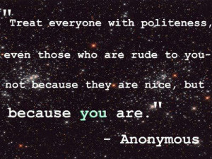 Treat everyone with politeness, even those who are rude to you not ...