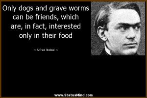 Only dogs and grave worms can be friends, which are, in fact ...