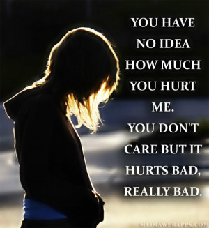 no idea how much you hurt me. You don't care but it hurts bad, really ...