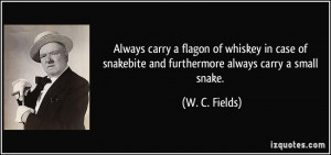 ... snakebite and furthermore always carry a small snake. - W. C. Fields
