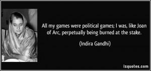 ... Joan of Arc, perpetually being burned at the stake. - Indira Gandhi