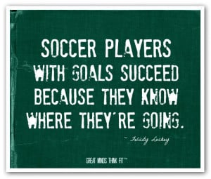Soccer players with goals succeed becausethey know where they're ...