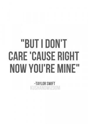 But I don't care, 'cause right now you're mine.