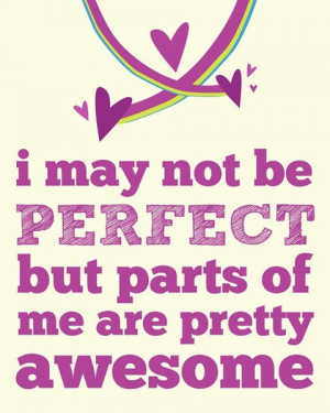 may not be perfect but parts of me are pretty awesome.