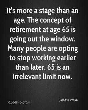 It's more a stage than an age. The concept of retirement at age 65 is ...