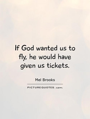 ... God wanted us to fly, he would have given us tickets. Picture Quote #1