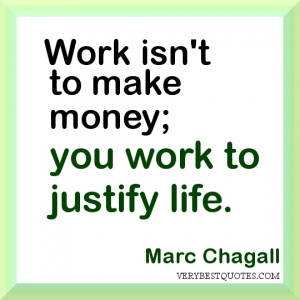 work Quotes. Work isn't to make money; you work to justify life.