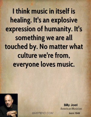 think music in itself is healing. It's an explosive expression of ...