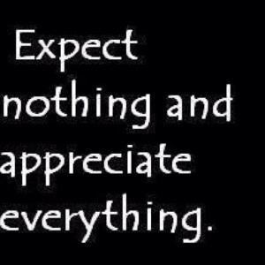 No one owes you anything~ Be appreciative of Anything Big or Small ...