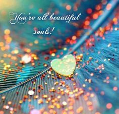 You're all beautiful souls! More