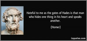 Hateful to me as the gates of Hades is that man who hides one thing in ...