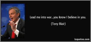 Lead me into war...you know I believe in you. - Tony Blair