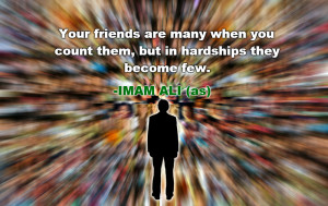 ... when you count them, but in hardships they become few. -Imam Ali (AS