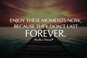 Inspirational Quotes - Enjoy these moments now