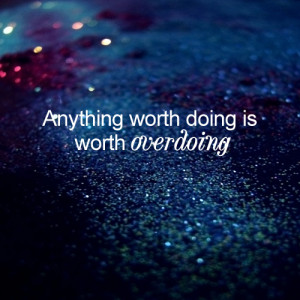 Anything worth doing is worth overdoing. – Motivational Quote