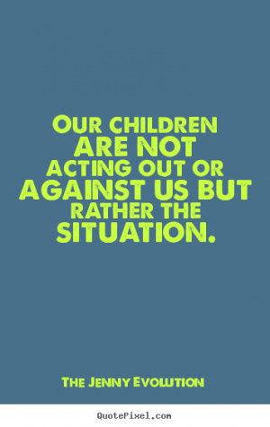 Our children are not acting out against us but rather the situation ...